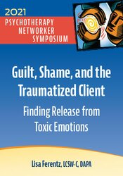 Guilt, Shame, and the Traumatized Client: Finding Release from Toxic Emotions 1
