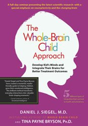 The Whole-Brain Child Approach: Develop Kids' Minds and Integrate Their Brains for Better Outcomes 1