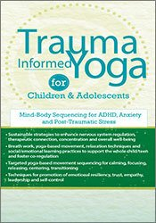 Trauma-Informed Yoga for Children and Adolescents: Mind-Body Sequencing for ADHD, Anxiety and Post-Traumatic Stress 1