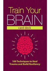 Train Your Brain Card Deck: 100 Techniques to Heal Trauma and Build Resiliency 1