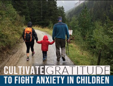 Cultivate Gratitude to Fight Anxiety in Children