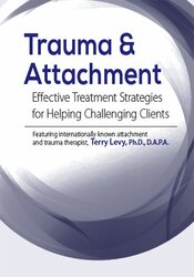 Trauma & Attachment: Effective Treatment Strategies for Helping Challenging Clients 1