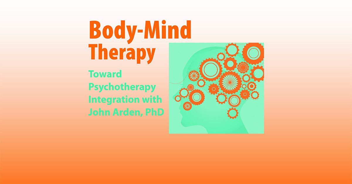 Body-Mind Therapy: Toward Psychotherapy Integration with John Arden, PhD 2