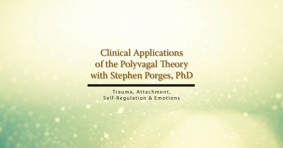 Clinical Applications of the Polyvagal Theory with Stephen Porges, PhD: Trauma, Attachment, Self-Regulation & Emotions 2