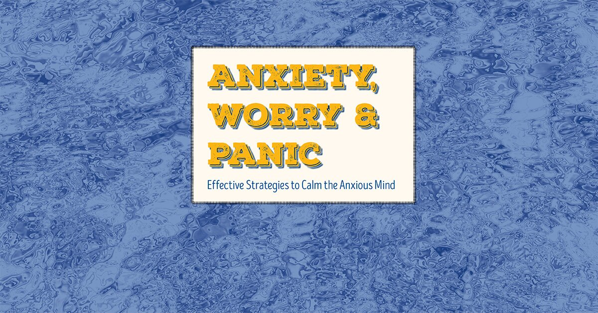 Anxiety, Worry & Panic: Effective Strategies to Calm the Anxious Mind 1