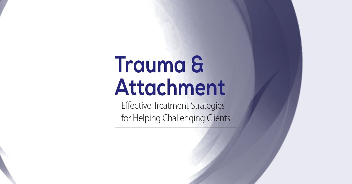 Trauma & Attachment: Effective Treatment Strategies for Helping Challenging Clients 2