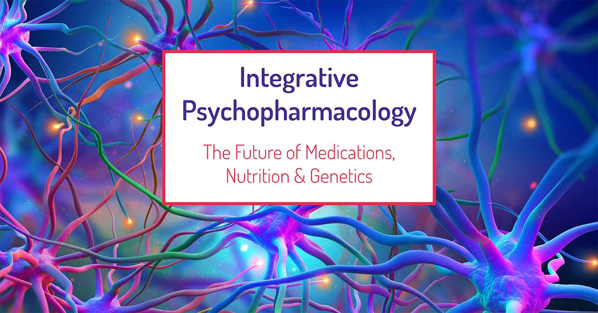 2-Day Integrative Psychopharmacology: The Future of Medications, Nutrition and Genetics 2