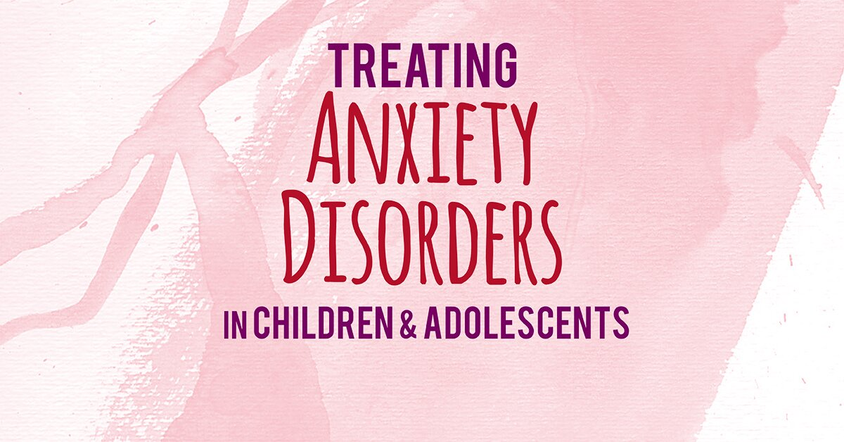 2-Day Certification Training: Treating Anxiety Disorders in Children & Adolescents 2