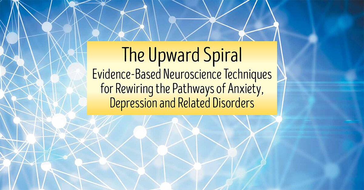 The Upward Spiral: Evidence-Based Neuroscience Approaches for Treating Anxiety, Depression and Related-Disorders 2