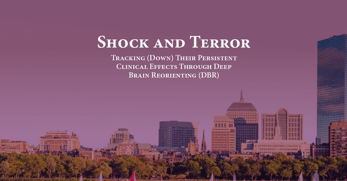 Shock and Terror: Tracking (Down) Their Persistent Clinical Effects Through Deep Brain Reorienting (DBR) 2