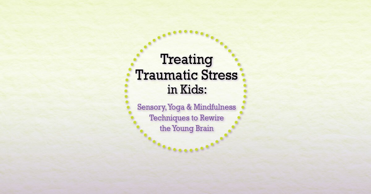 Treating Traumatic Stress in Kids: Sensory, Yoga & Mindfulness Techniques to Rewire the Young Brain 2