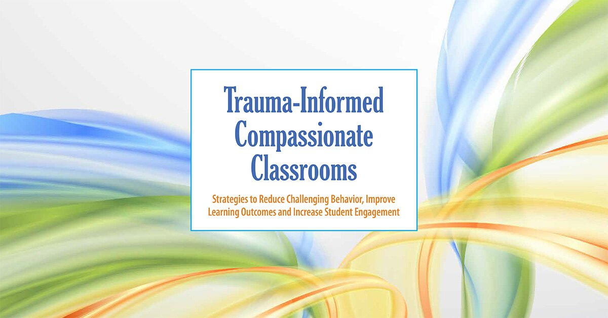 Trauma-Informed Compassionate Classrooms: Strategies to Reduce Challenging Behavior, Improve Learning Outcomes and Increase Student Engagement 2