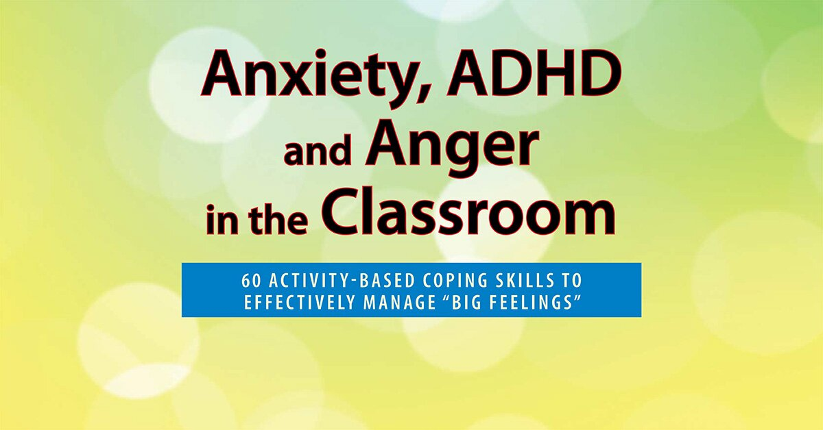 "Anxiety, ADHD and Anger in the Classroom: 60 Activity-Based Coping Skills to Effectively Manage ""Big Feelings"" 2"