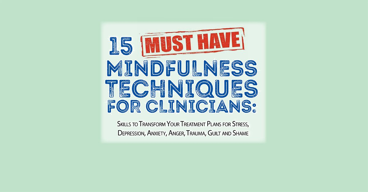 15 Must-Have Mindfulness Techniques for Clinicians: Skills to Transform Your Treatment Plans for Stress, Depression, Anxiety, Anger, Trauma, Guilt and Shame 2