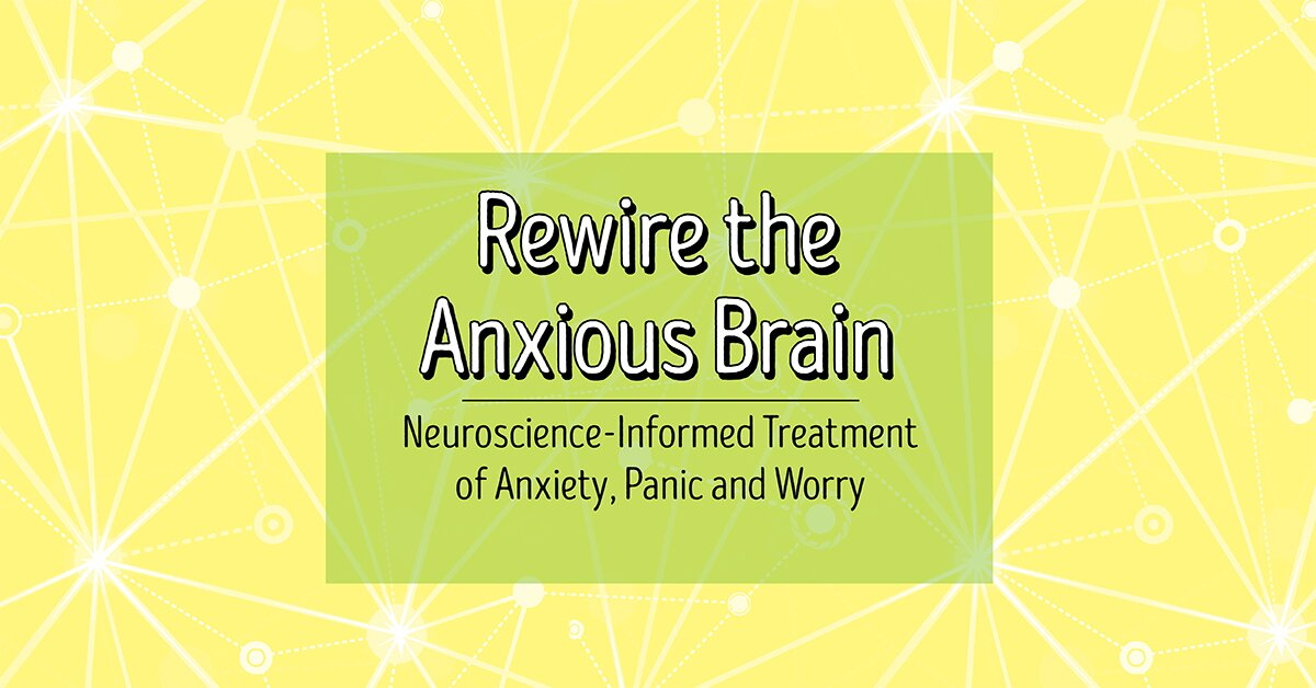 Rewire the Anxious Brain: Neuroscience-Informed Treatment of Anxiety, Panic and Worry 2