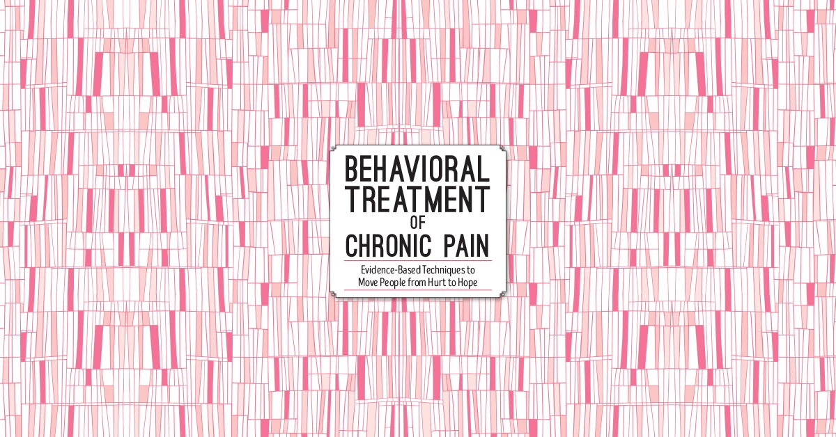 Behavioral Treatment of Chronic Pain: Evidence-Based Techniques to Move People from Hurt to Hope 2
