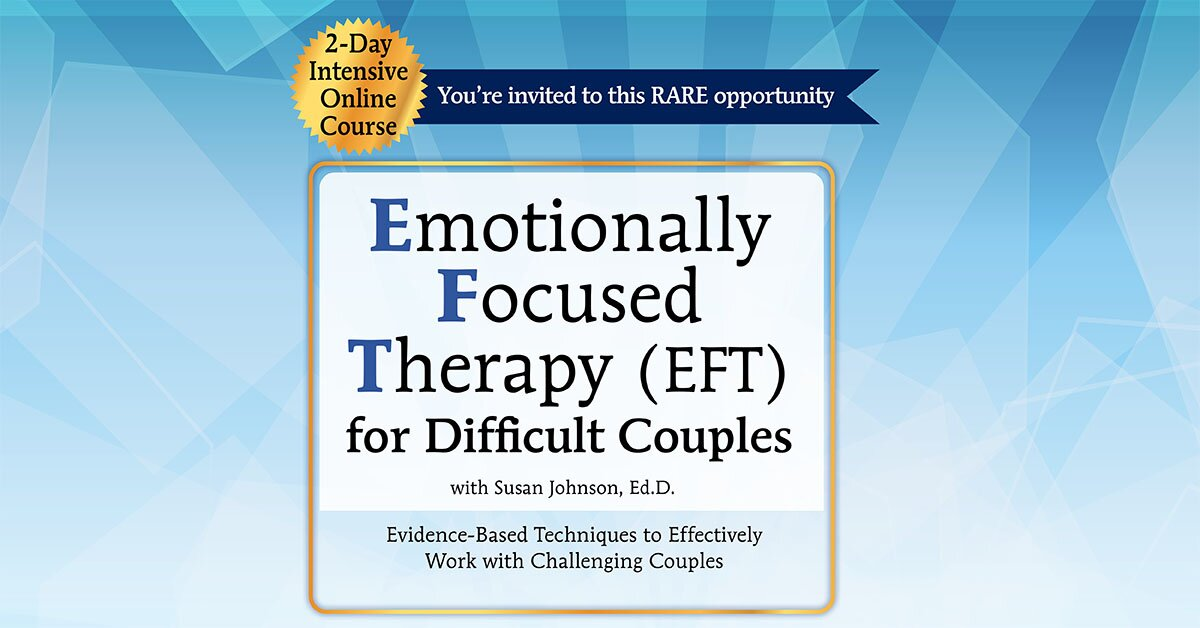 2-Day Intensive Online Course: Emotionally Focused Therapy (EFT) for Difficult Couples Evidence-Based Techniques to Effectively Work With Challenging Couples 2