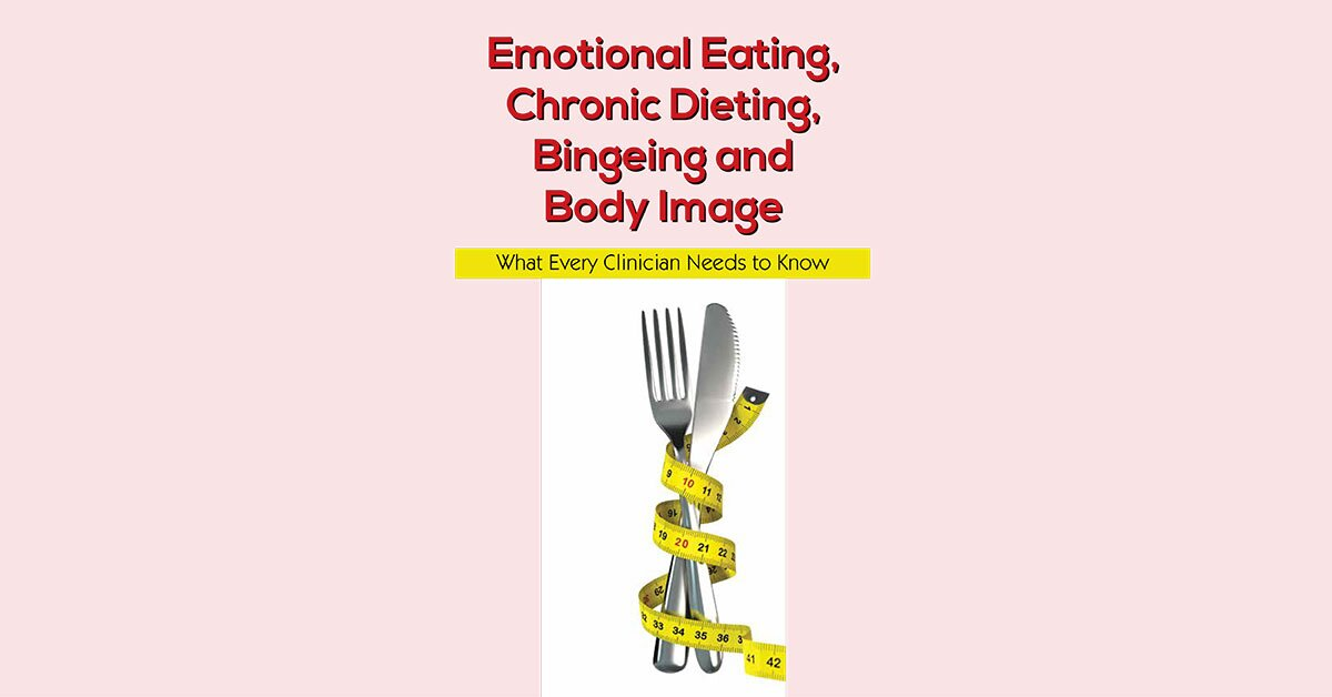 Emotional Eating, Chronic Dieting, Bingeing and Body Image: What Every Clinician Needs to Know 2
