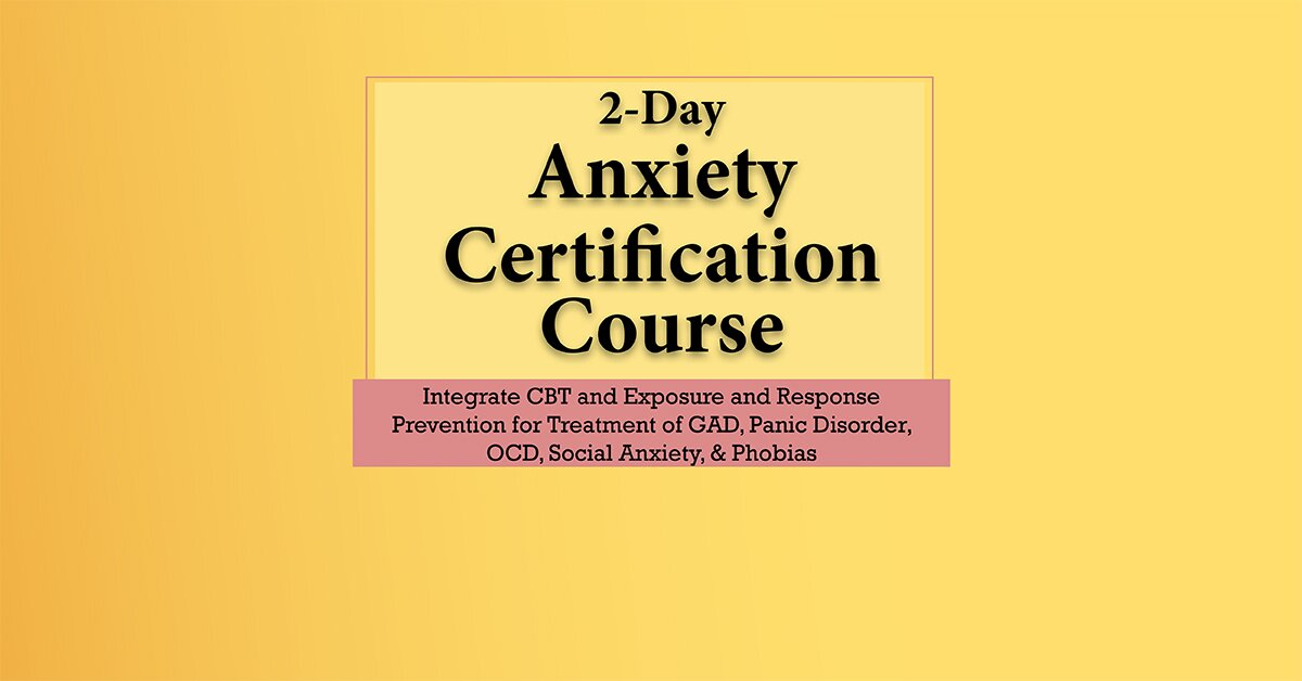 2-Day Anxiety Certification Course: Integrate CBT and Exposure and Response Prevention for Treatment of GAD, Panic Disorder, OCD, Social Anxiety, & Phobias 2