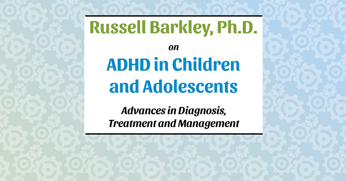 Russell Barkley, Ph.D. on ADHD in Children and Adolescents: Advances in Diagnosis, Treatment and Management 2