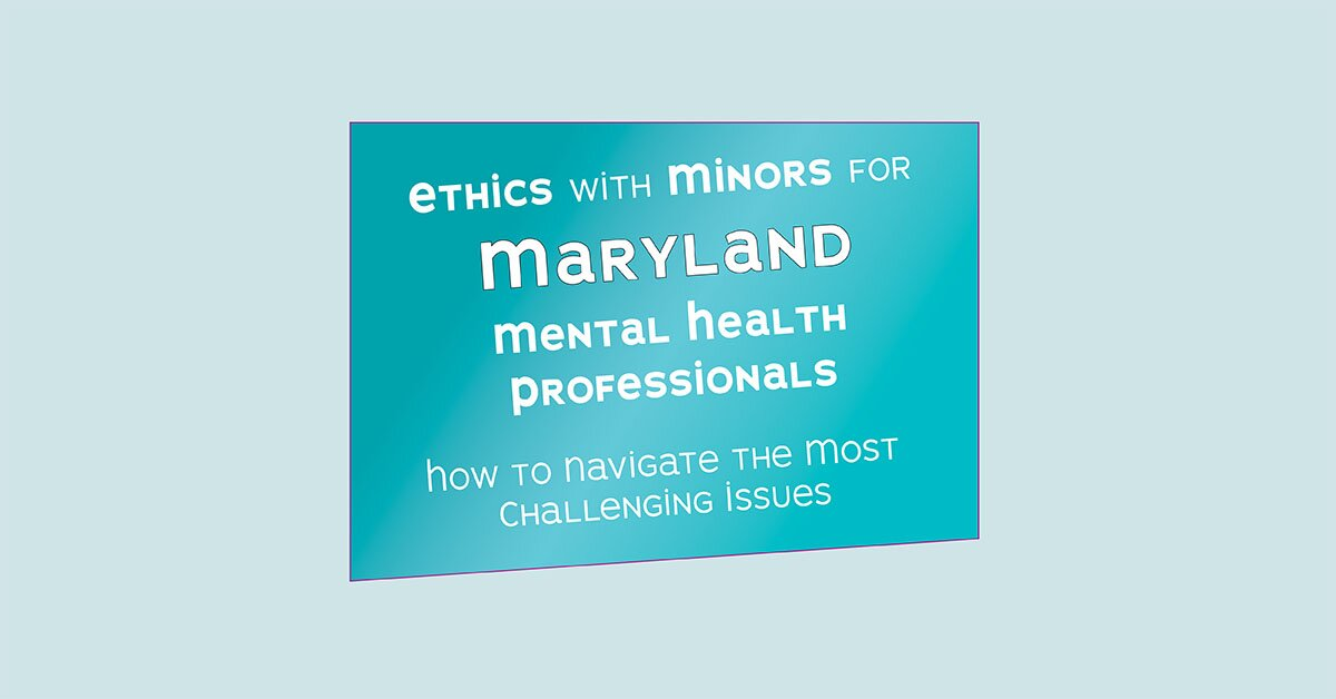 Ethics with Minors for Maryland Mental Health Professionals: How to Navigate the Most Challenging Issues 2
