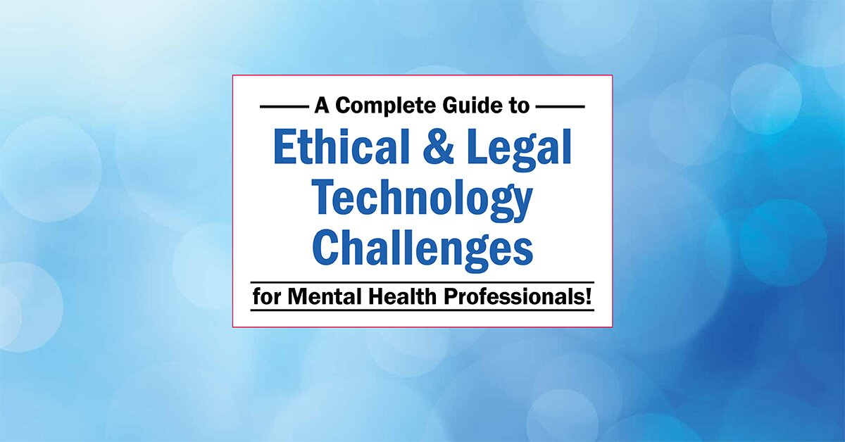 A Complete Guide to Ethical & Legal Technology Challenges for Mental Health Professionals 2