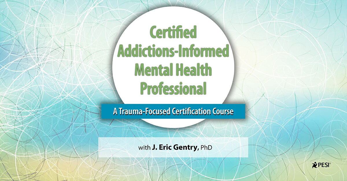 2-Day: Certified Addictions-Informed Mental Health Professional: A Trauma-Focused Certification Course 2