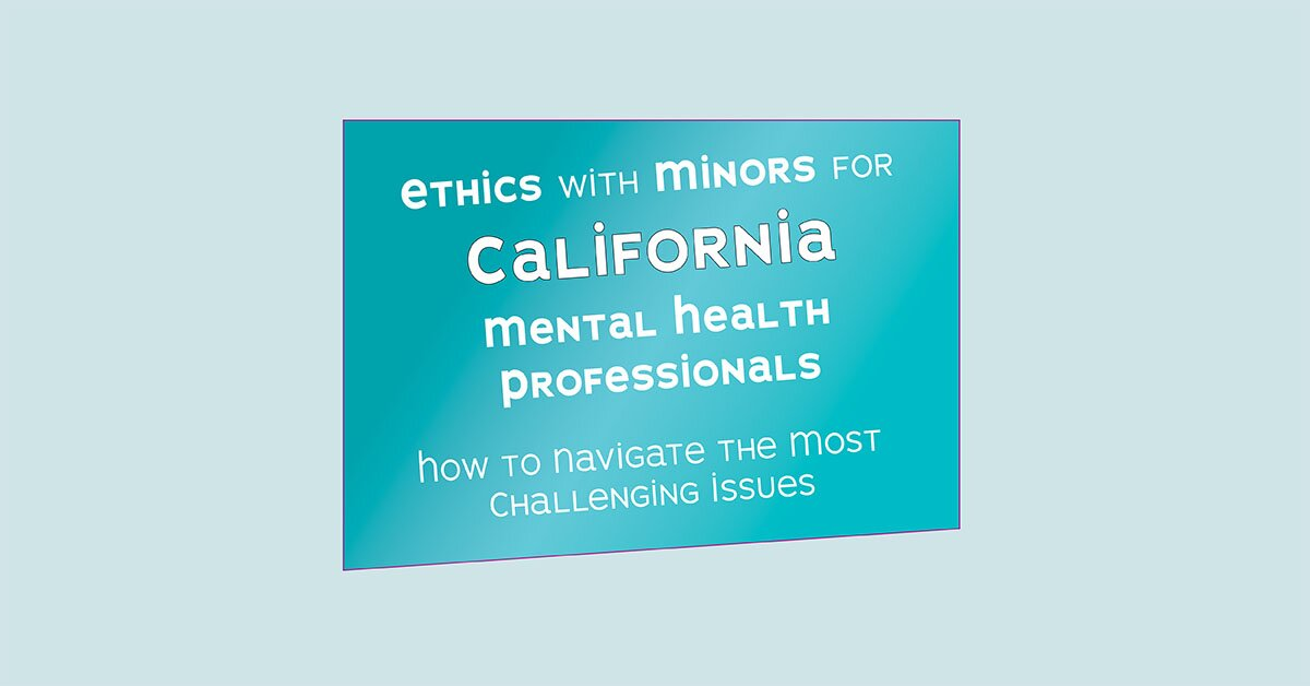 Ethics with Minors for California Mental Health Professionals: How to Navigate the Most Challenging Issues 2