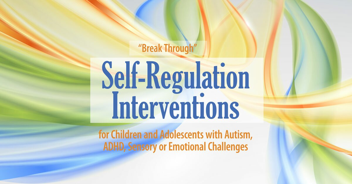 """Break Through"" Self-Regulation Interventions for Children and Adolescents with Autism, ADHD, Sensory or Emotional Challenges 2"