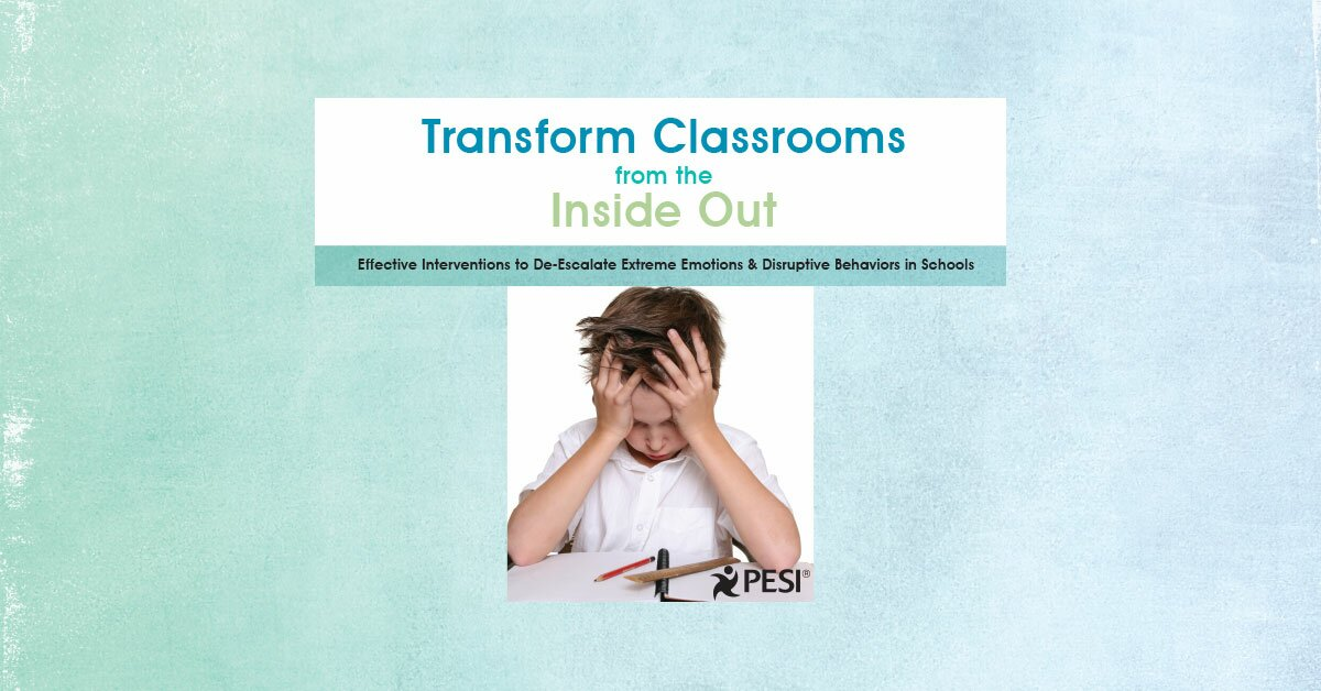 Transform Classrooms from the Inside Out: Effective Interventions to De-Escalate Extreme Emotions & Disruptive Behaviors in Schools 2