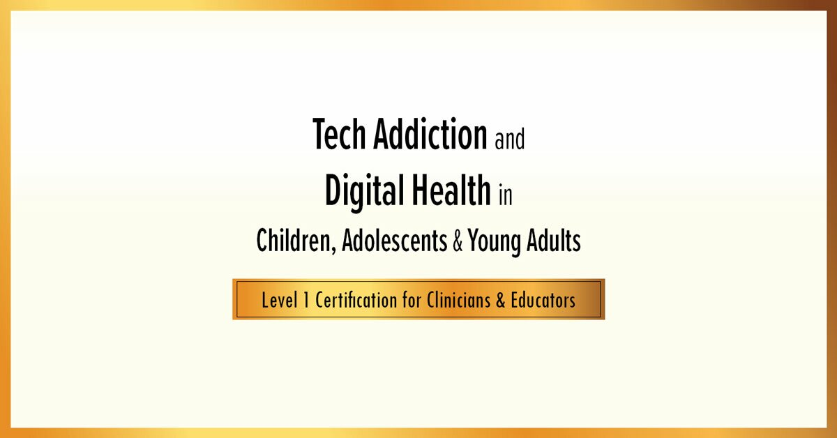 Tech Addiction & Digital Health in Children, Adolescents & Young Adults: Level 1 Certification for Clinicians & Educators 2