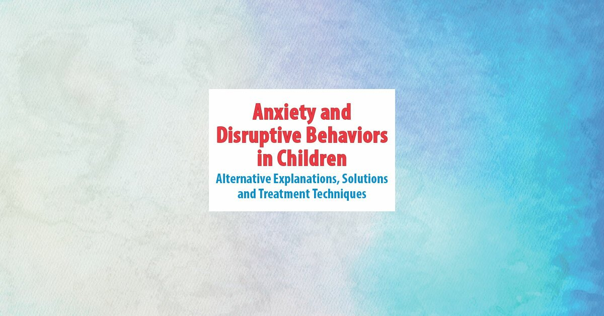 Anxiety and Disruptive Behaviors in Children: Alternative Explanations, Solutions and Treatment Techniques 2