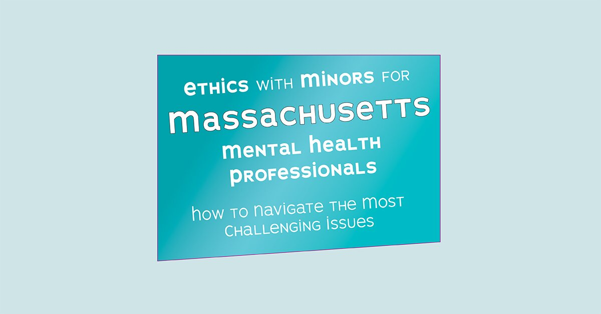 Ethics with Minors for Massachusetts Mental Health Professionals: How to Navigate the Most Challenging Issues 2