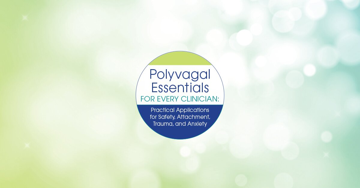 Polyvagal Essentials for Every Clinician: Practical Applications for Safety, Attachment, Trauma and Anxiety 2