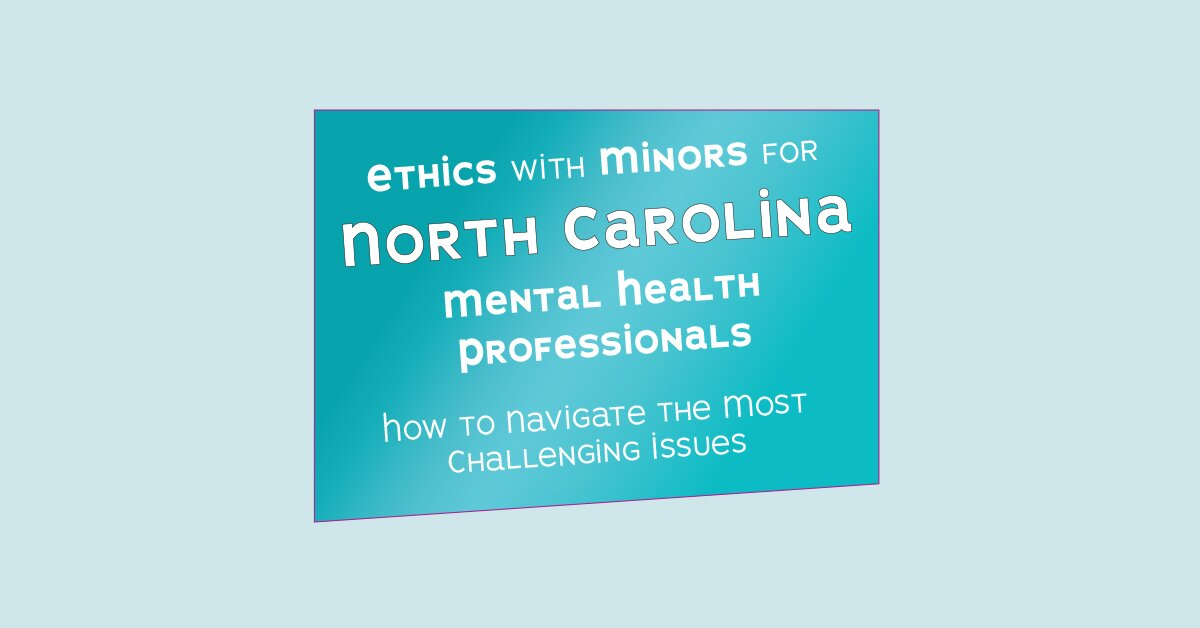 Ethics with Minors for North Carolina Mental Health Professionals: How to Navigate the Most Challenging Issues 2