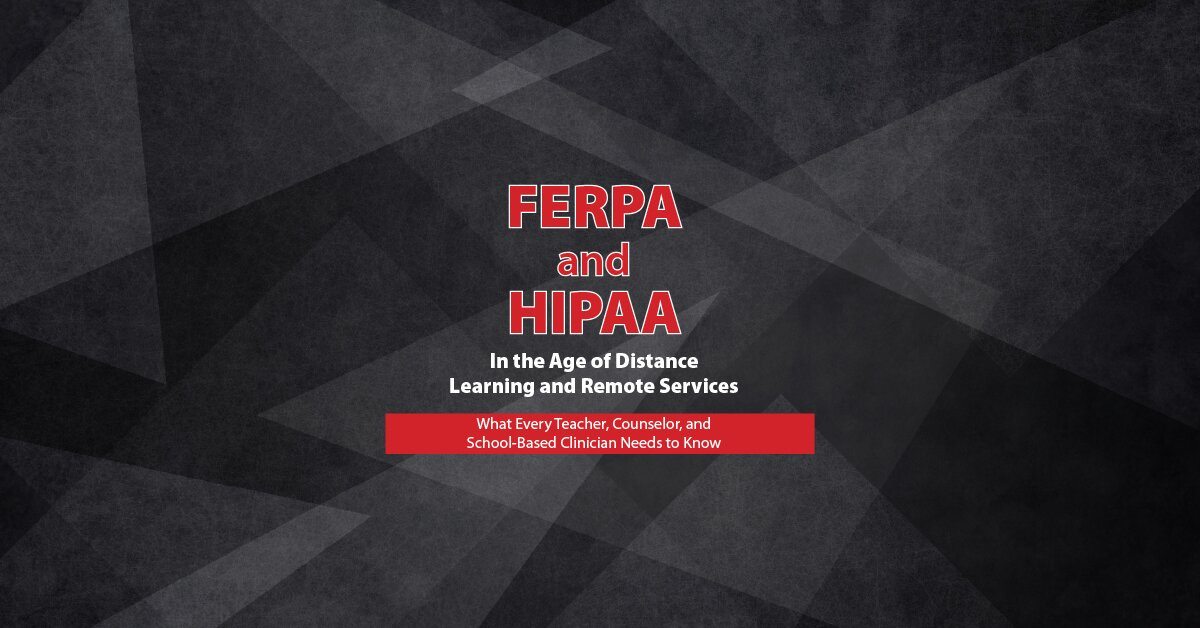 FERPA and HIPAA in the Age of Distance Learning and Remote Services: What Every Teacher, Counselor, and Clinician Needs to Know 2