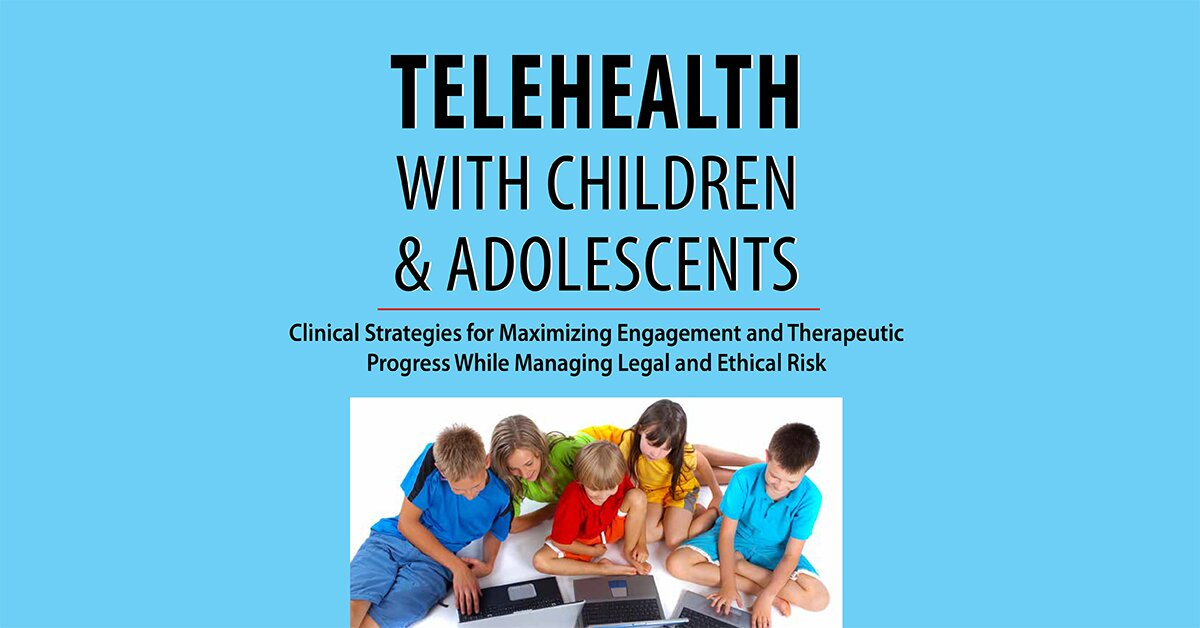 Telehealth with Children & Adolescents: Clinical Strategies for Maximizing Engagement and Therapeutic Progress While Managing Legal and Ethical Risk 2