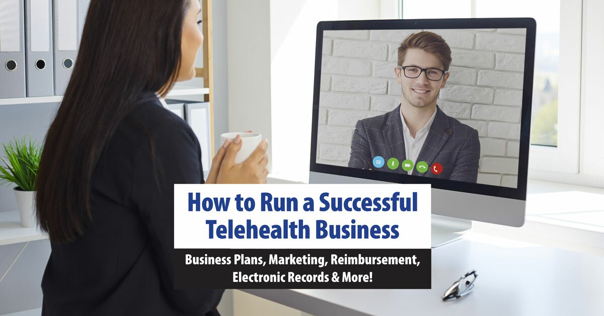 How to Run a Successful Telehealth Business: Business Plans, Marketing, Reimbursement, Electronic Records & More! 2