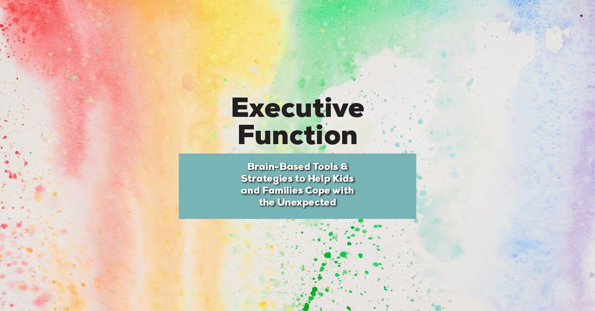 Executive Function:  Brain-Based Tools & Strategies to Help Kids and Families Cope with the Unexpected 2