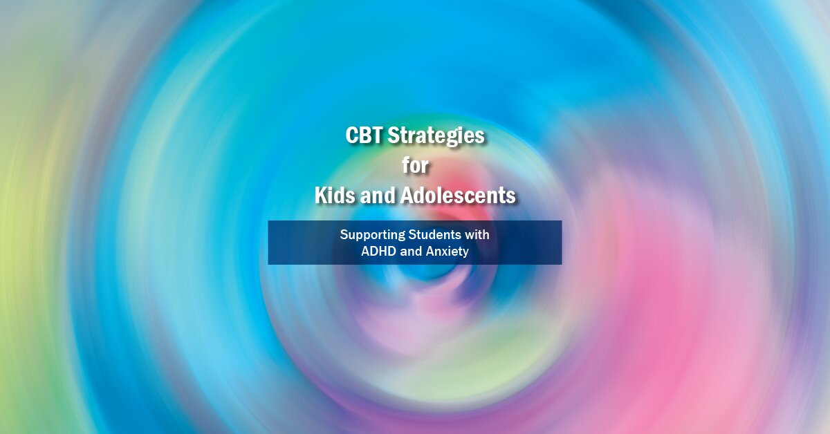 CBT Strategies for Kids and Adolescents:  Supporting Students with ADHD and Anxiety 2