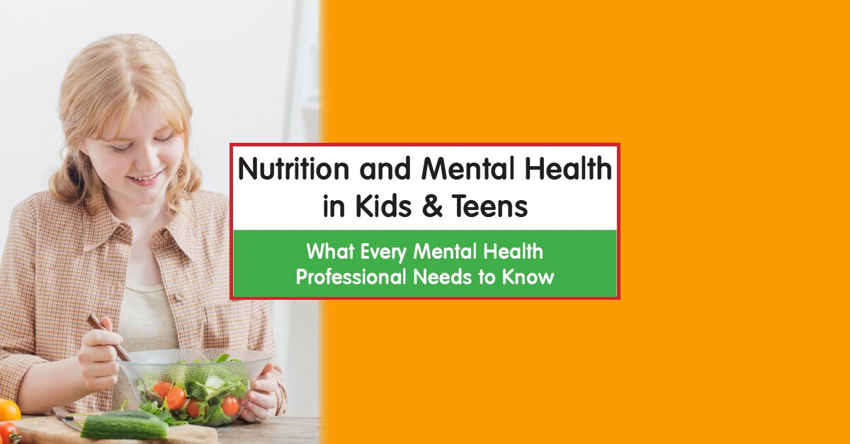 Nutrition and Mental Health in Kids & Teens:  What Every Mental Health Professional Needs to Know 2
