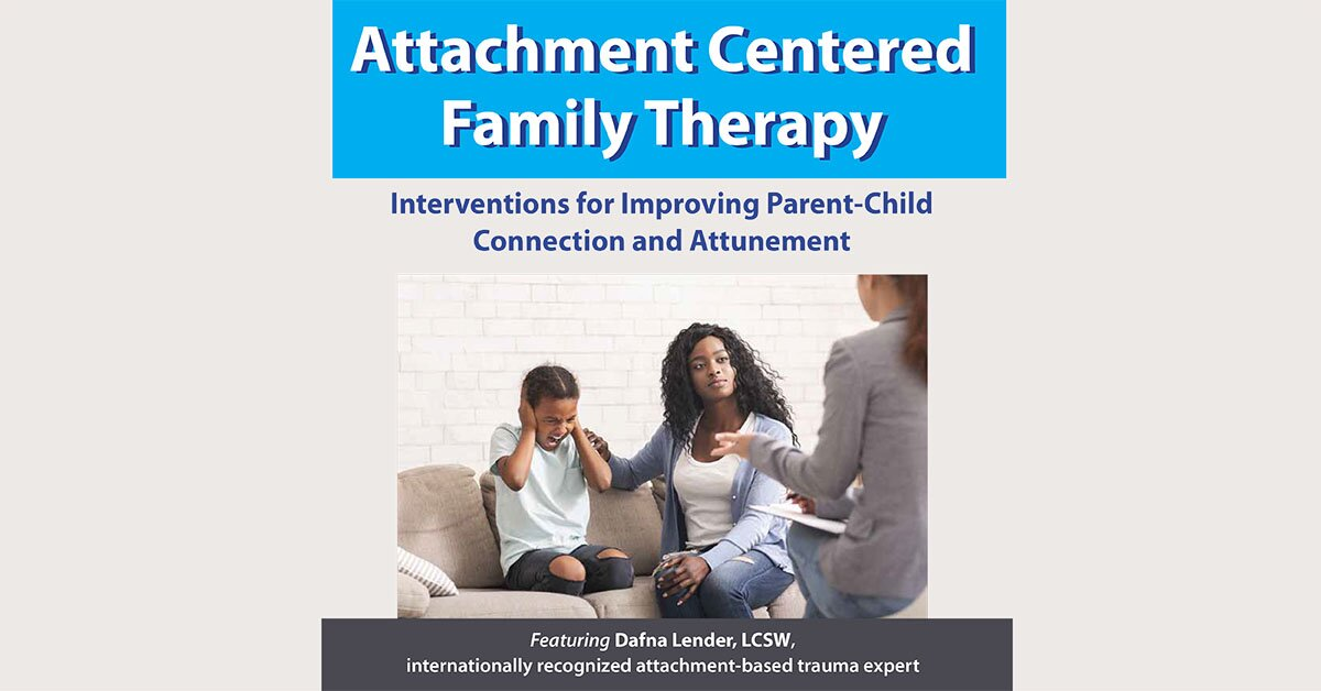 Attachment Centered Family Therapy: Interventions for Improving Parent-Child Connection and Attunement 2