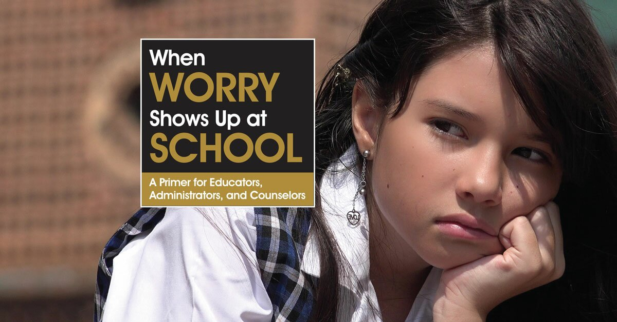 When Worry Shows Up at School: A Primer for Educators, Administrators, and Counselors 2
