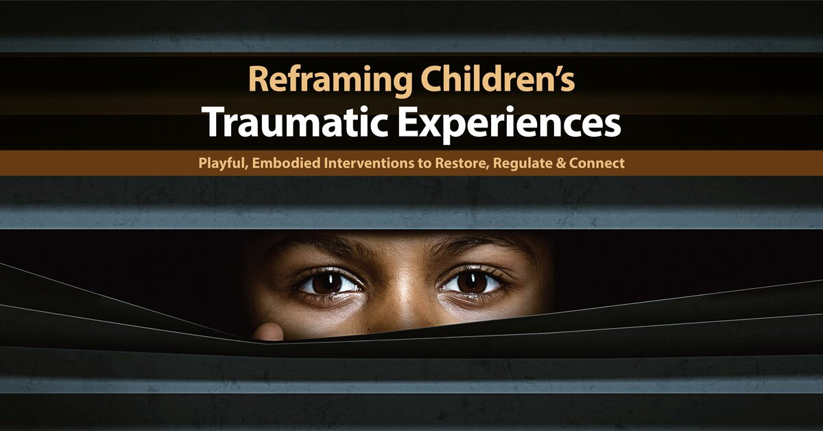 Reframing Children's Traumatic Experiences: Playful, Embodied Interventions to Restore, Regulate & Connect 2