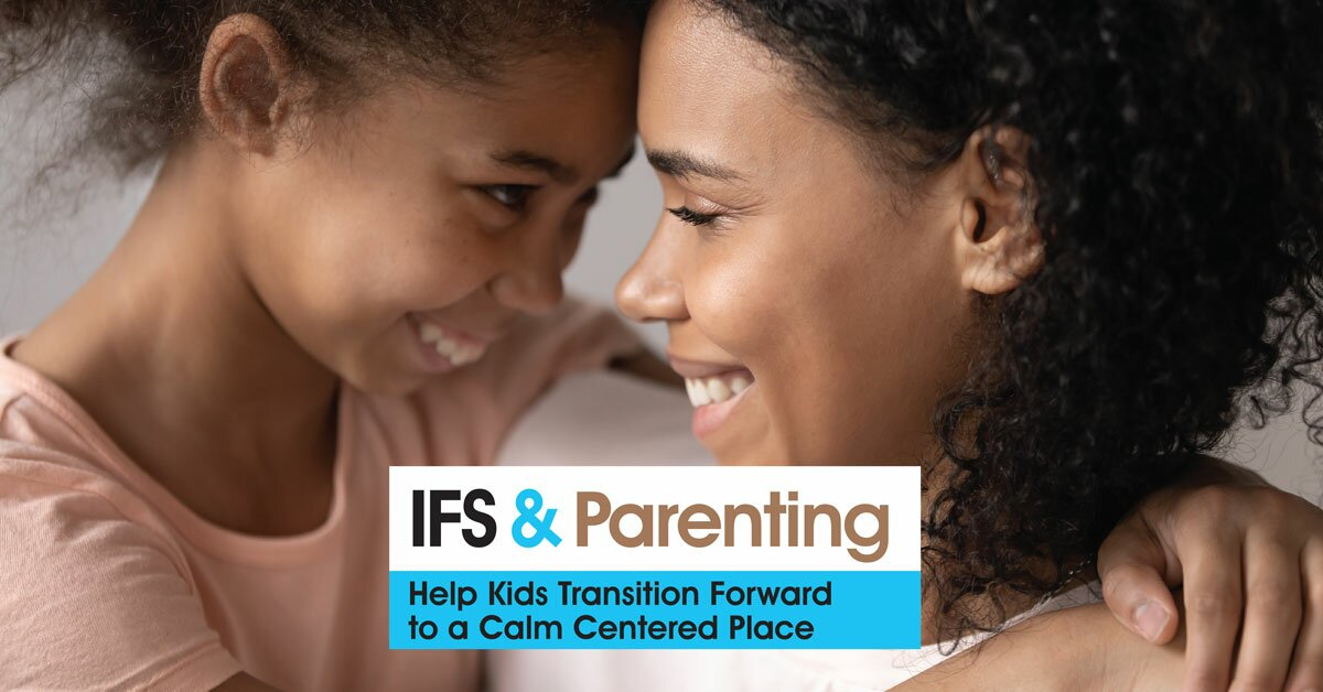 IFS and Parenting: Help Kids Transition Forward to a Calm Centered Place 2