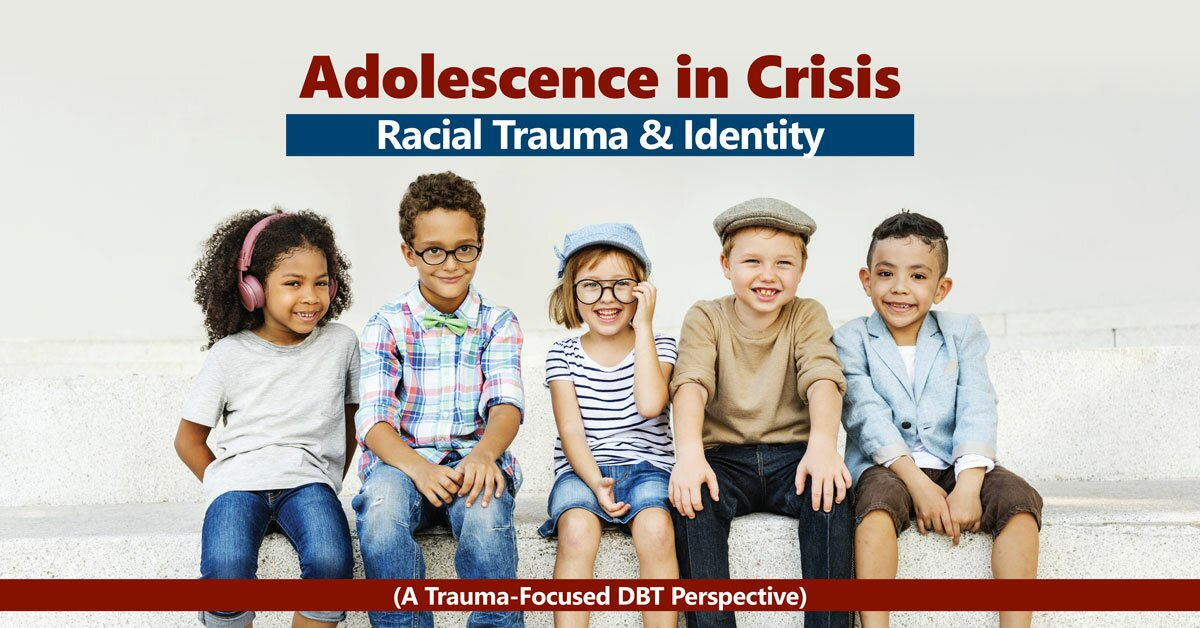 Adolescence in Crisis: Racial Trauma and Identity (A Trauma-Focused DBT Perspective) 2