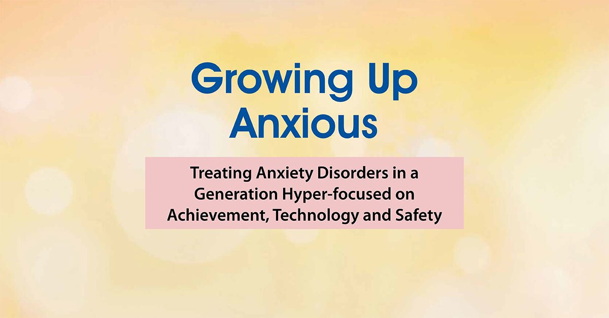 2-Day Growing Up Anxious: Treating Anxiety Disorders in a Generation Hyper-focused on Achievement, Technology & Safety 2