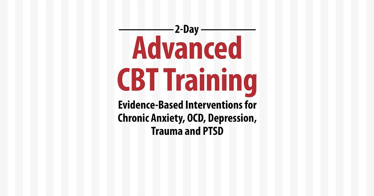 2-Day: Advanced CBT Training: Evidence-Based Interventions for Chronic Anxiety, OCD, Depression, Trauma and PTSD 2