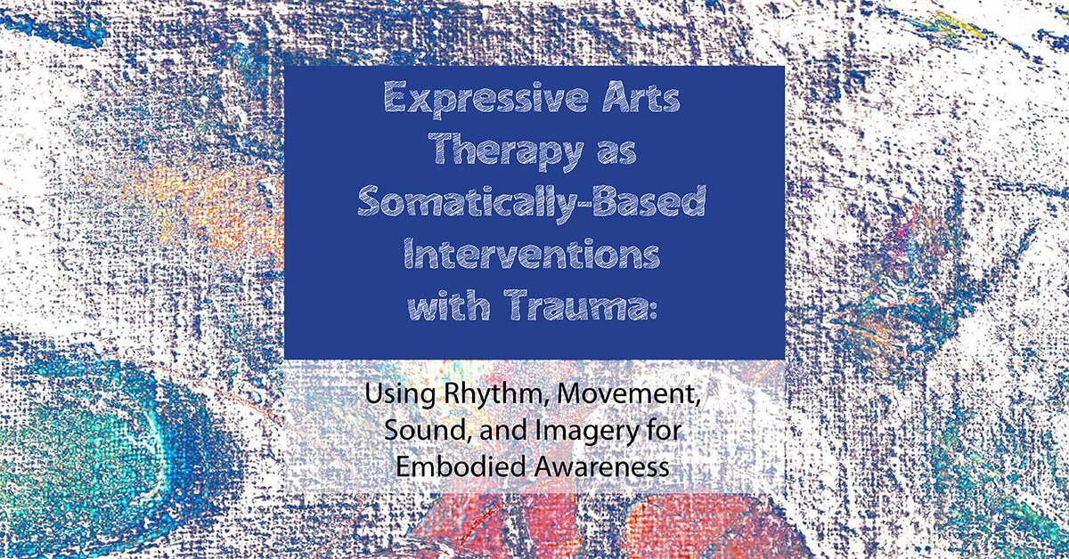 Expressive Arts Therapy as Somatically-Based Interventions with Trauma: Using Rhythm, Movement, Sound, and Imagery for Embodied Awareness 2