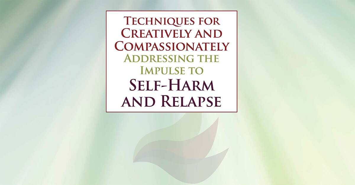 Techniques for Creatively and Compassionately Addressing the Impulse to Self-Harm and Relapse 2